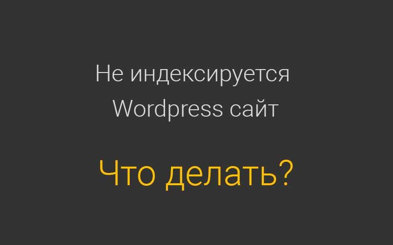 Не индексируется Wordpress сайт - что делать?