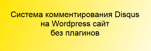 Подключаем систему Disqus без плагина к Wordpress сайту