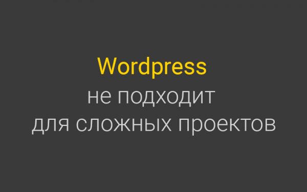 Wordpress не подходит для создания  сложных и высоконагруженных Интернет проектов. Почему?